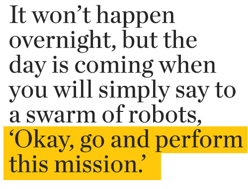 It won't happen  overnight, but the  day is coming when  you will simply say to  a swarm of robots,  'Okay, go and perform this mission'.