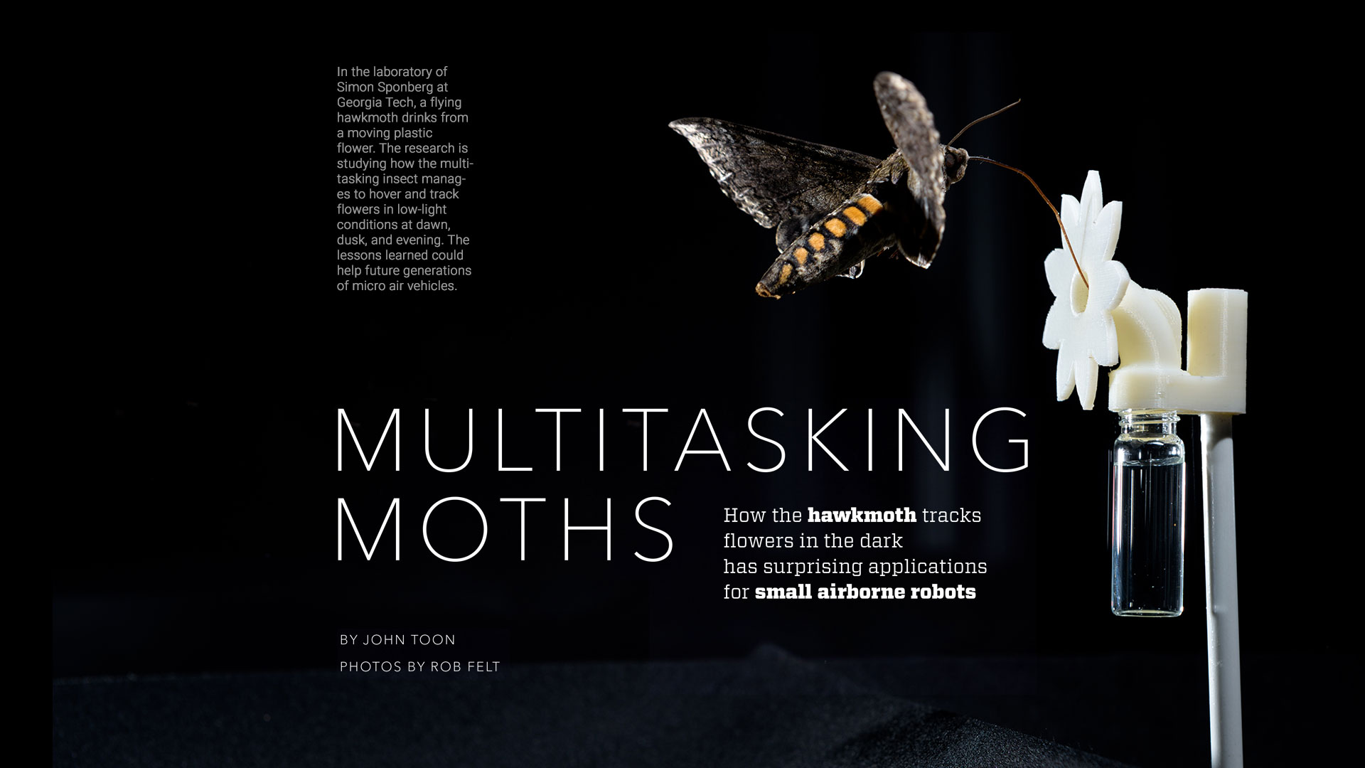 MULTITASKING MOTHS BY JOHN TOON PHOTOS BY ROB FELT How the hawkmoth tracks flowers in the dark has surprising applications for small airborne robots.
