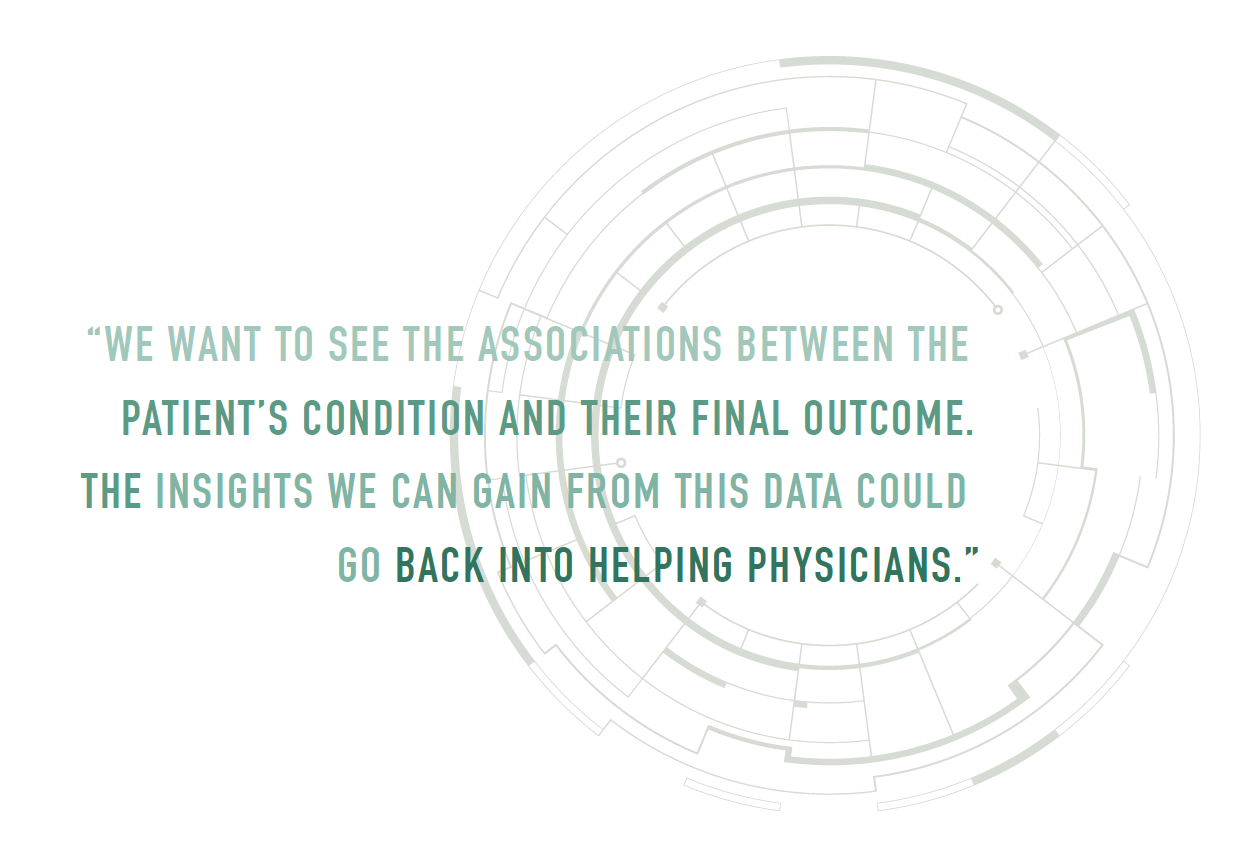 """We want to see the associations between the patient's condition and their final outcome. The insights we can gain from this data could go back into helping physicians."""